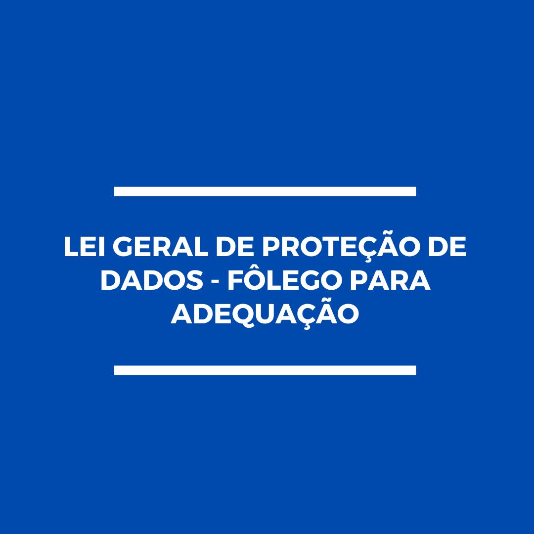 [LEI GERAL DE PROTEÇÃO DE DADOS – FÔLEGO PARA ADEQUAÇÃO]